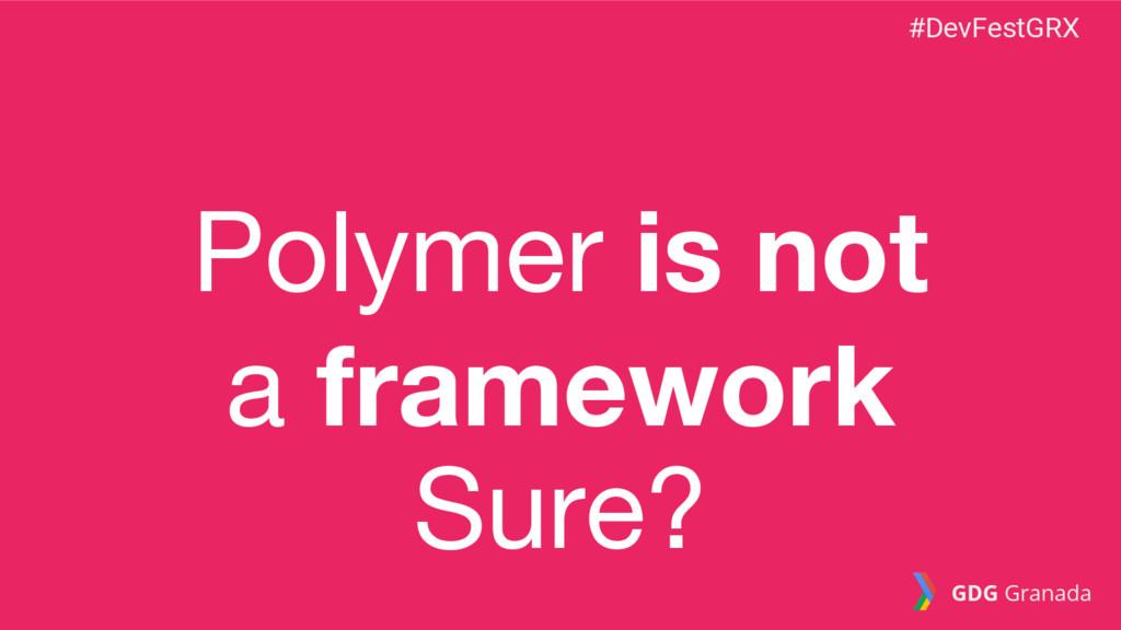 Polymer is not a framework Sure? #DevFestGRX GD...