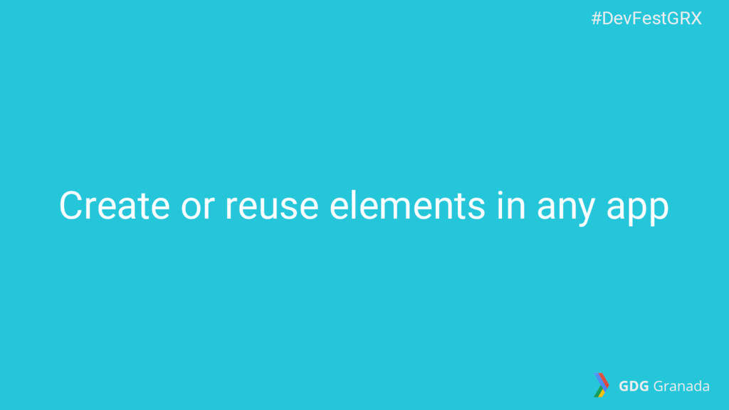 Create or reuse elements in any app #DevFestGRX...