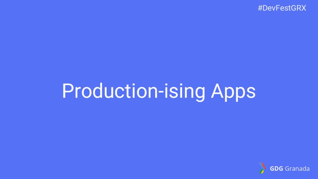 Production-ising Apps #DevFestGRX GDG Granada