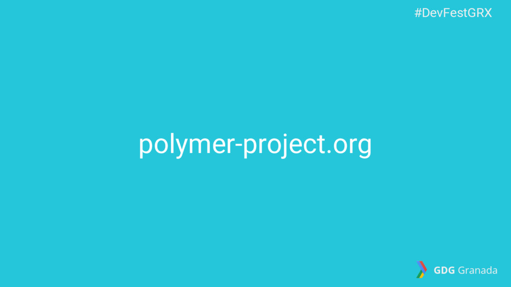 polymer-project.org #DevFestGRX GDG Granada