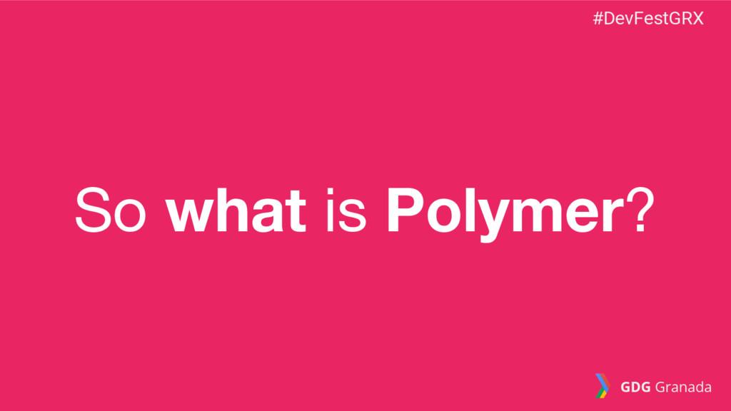 So what is Polymer? #DevFestGRX GDG Granada