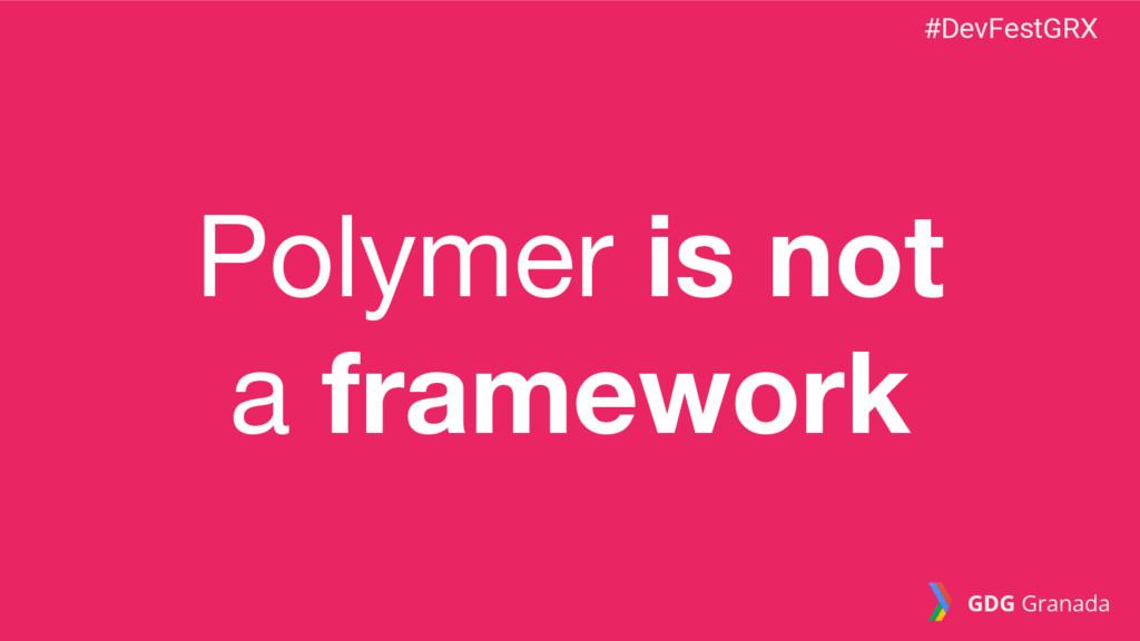 Polymer is not a framework #DevFestGRX GDG Gran...