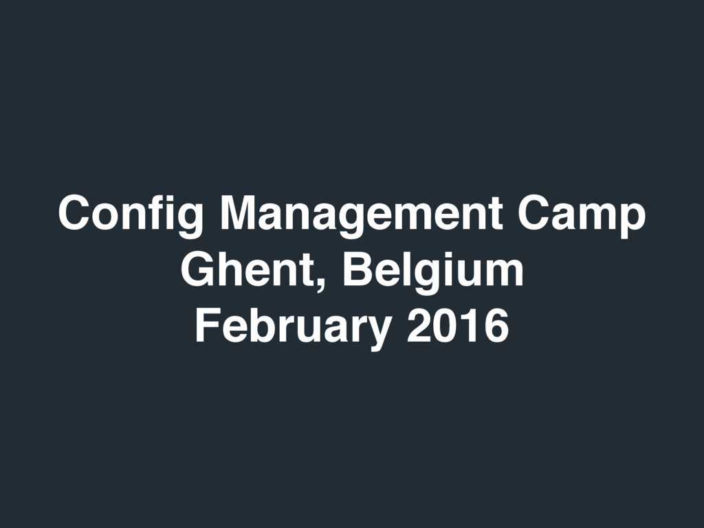 Config Management Camp Ghent, Belgium February 2...