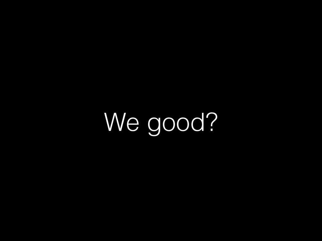 We good?