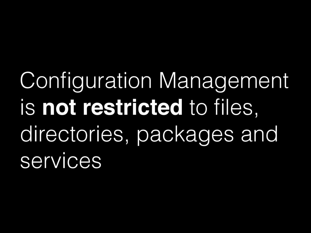 Configuration Management is not restricted to fil...