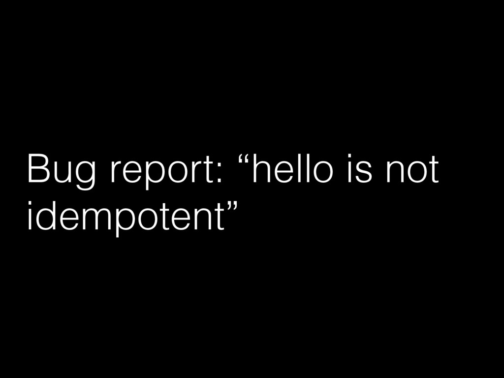 "Bug report: ""hello is not idempotent"""