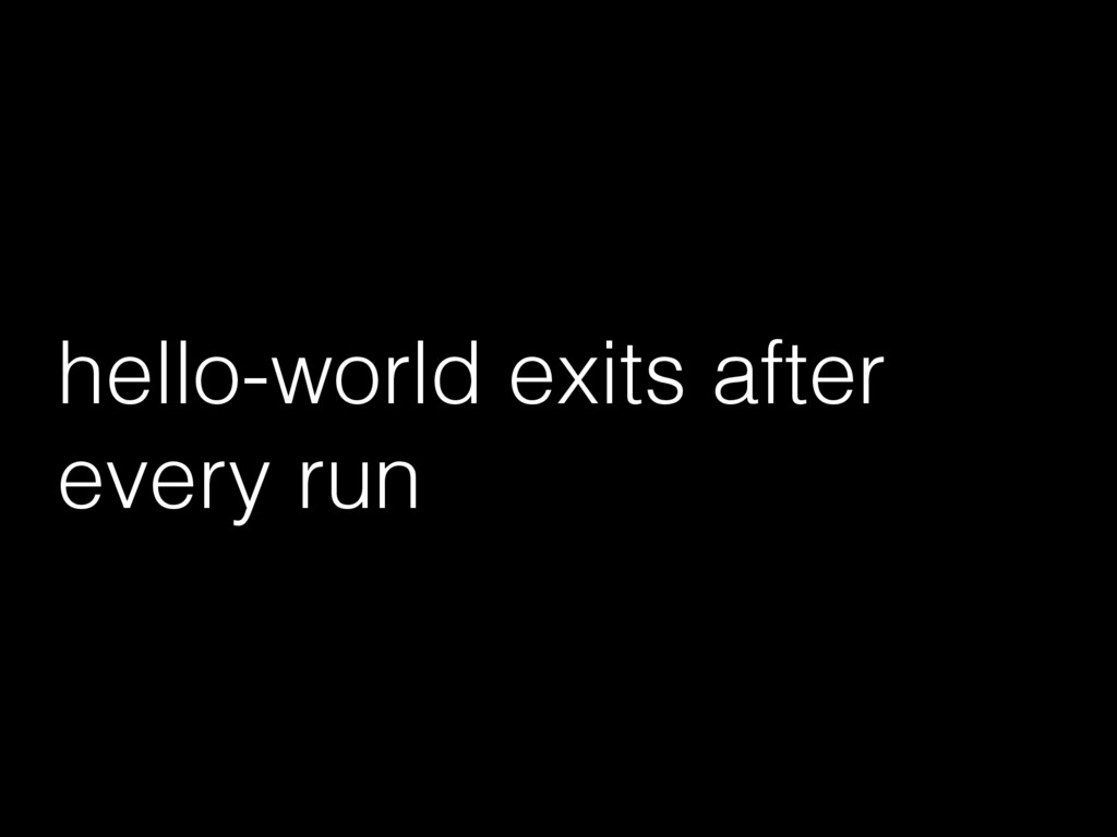 hello-world exits after every run