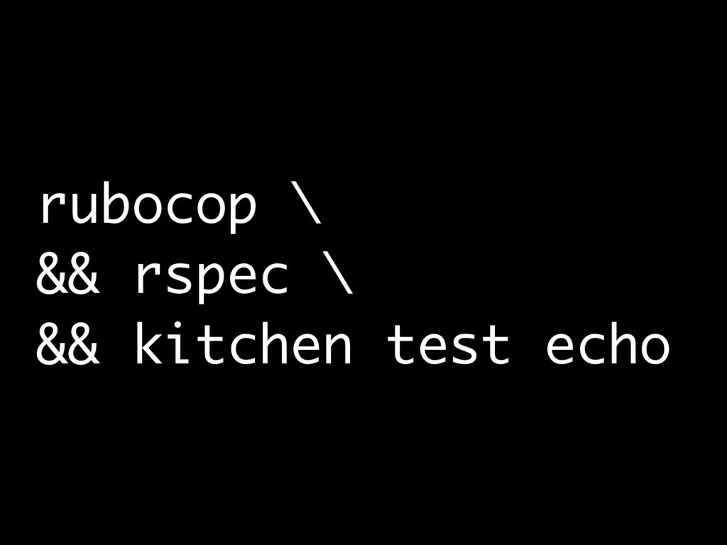 rubocop \ && rspec \ && kitchen test echo