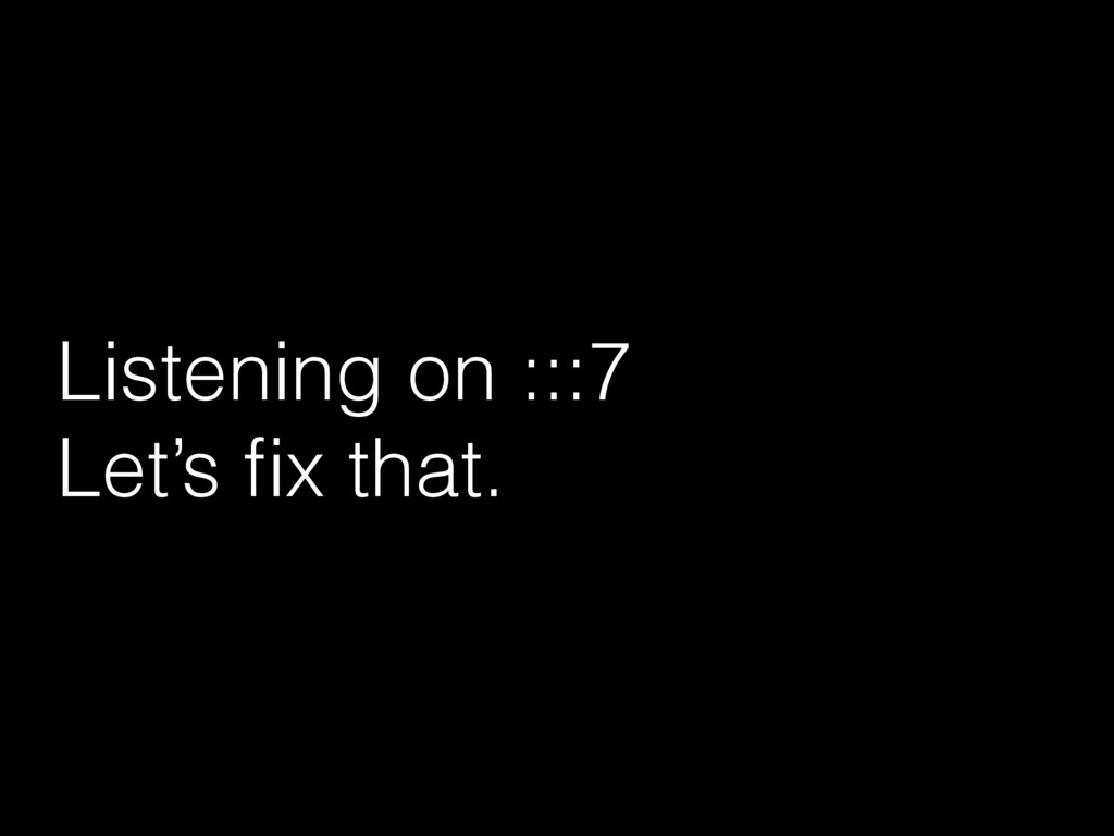 Listening on :::7 Let's fix that.