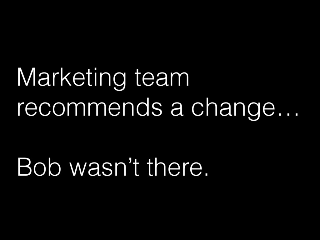 Marketing team recommends a change… Bob wasn't ...