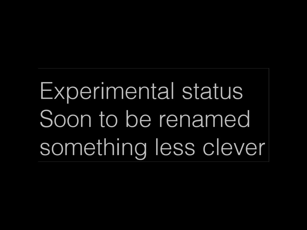 Experimental status Soon to be renamed somethin...