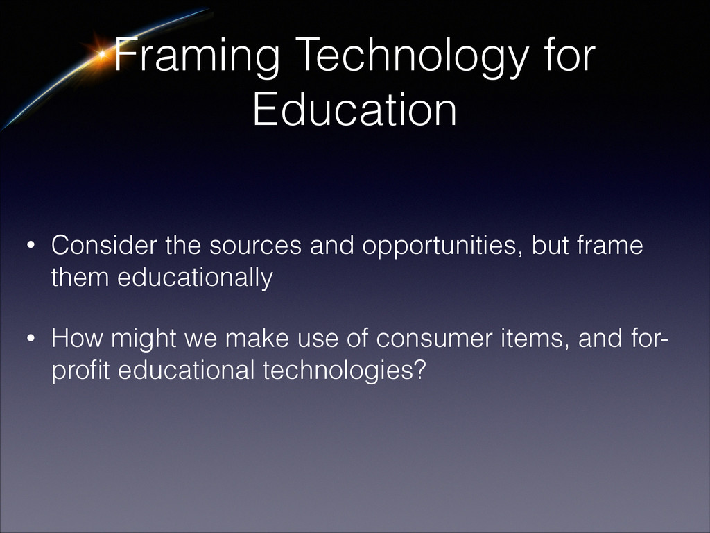 Framing Technology for Education • Consider the...