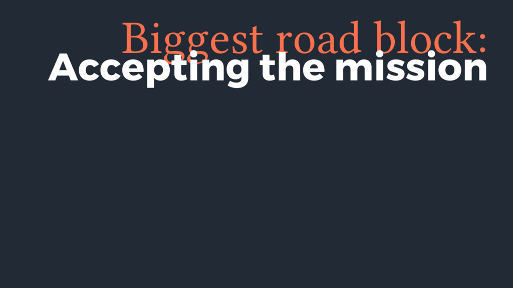 Biggest road block: Accepting the mission