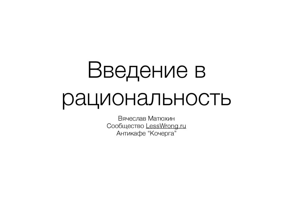 Введение в рациональность Вячеслав Матюхин Сооб...