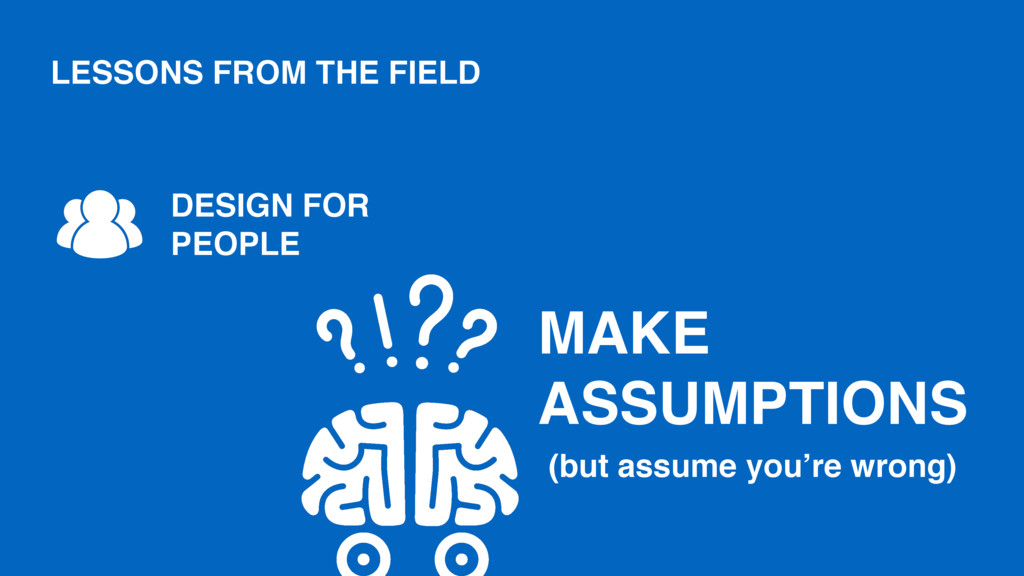 MAKE ASSUMPTIONS DESIGN FOR PEOPLE (but assume ...
