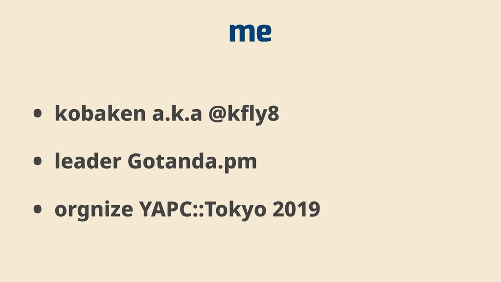 me • kobaken a.k.a @kfly8 • leader Gotanda.pm •...