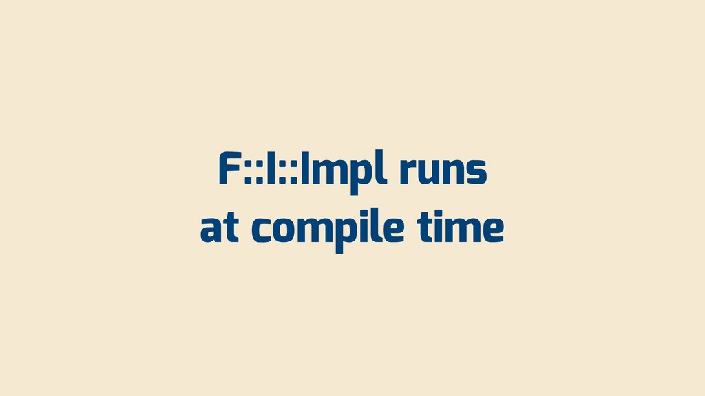F::I::Impl runs at compile time