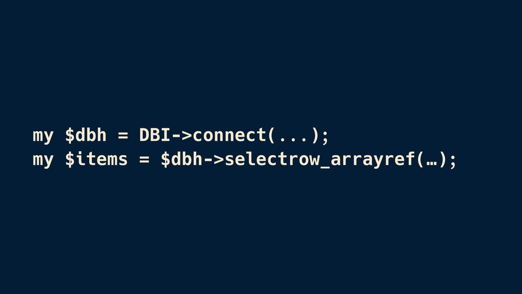 my $dbh = DBI->connect(...); my $items = $dbh->...