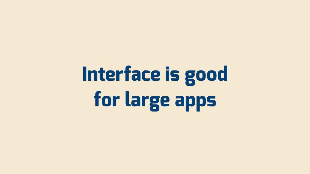 Interface is good for large apps