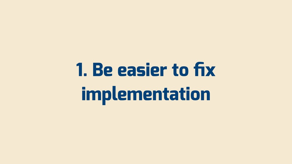 1. Be easier to fix implementation