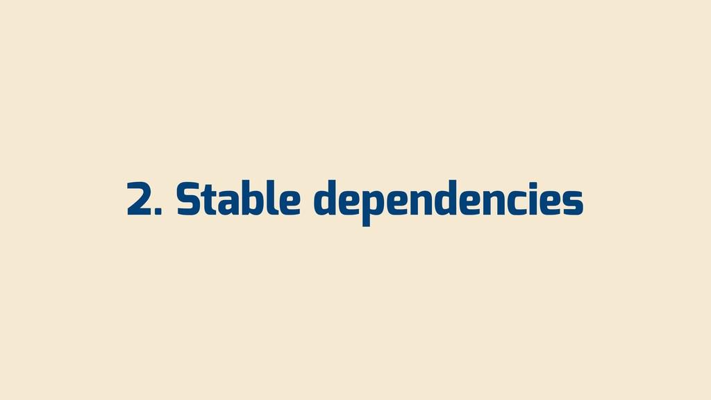 2. Stable dependencies