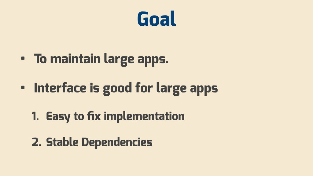 Goal • To maintain large apps. • Interface is g...