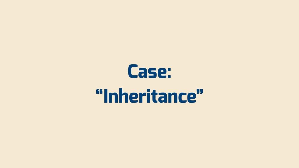 """Case: """"Inheritance"""""""