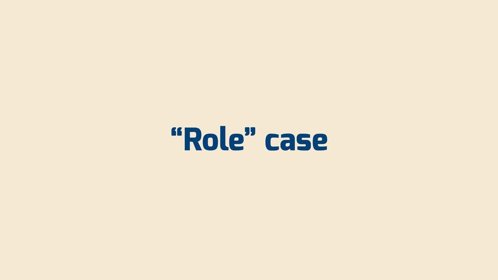 """""""Role"""" case"""