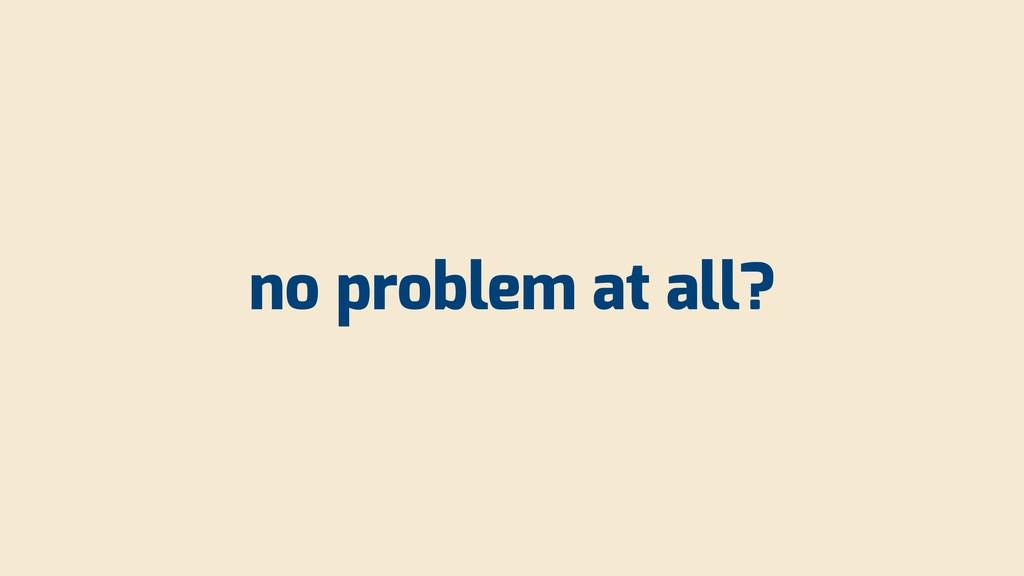 no problem at all?