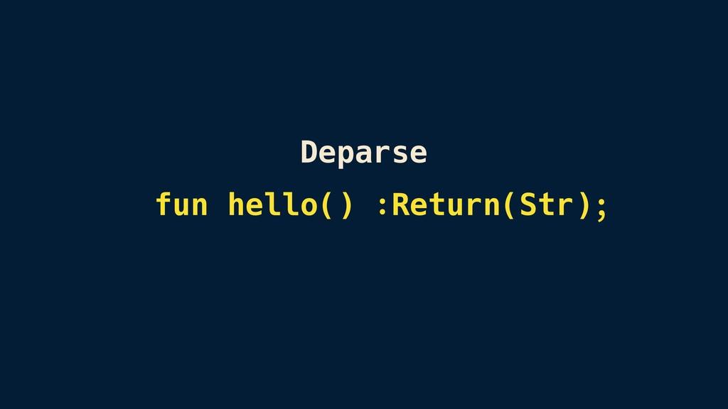 Deparse fun hello() :Return(Str);
