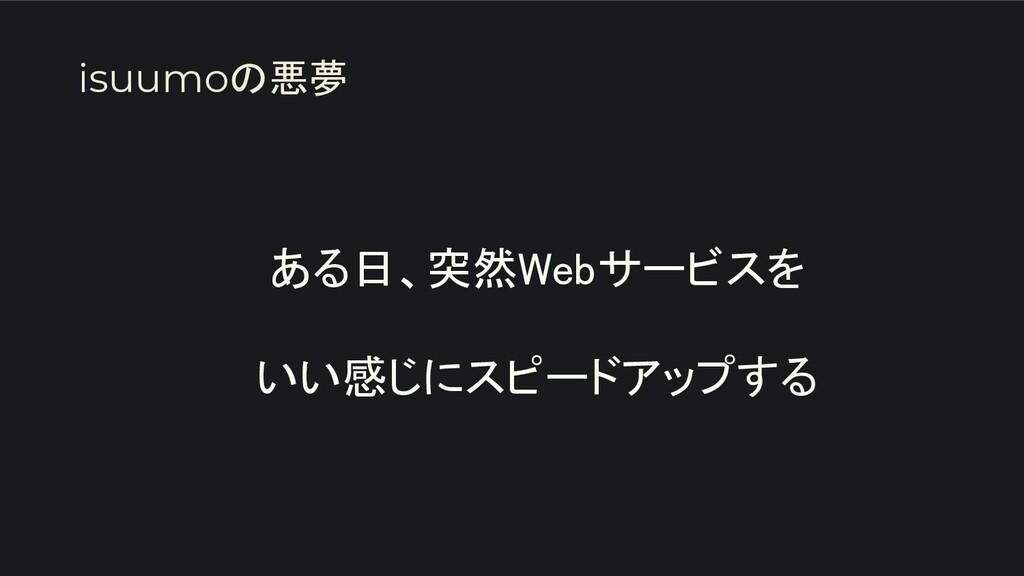 ある日、突然Webサービスを  いい感じにスピードアップする isuumoの悪夢