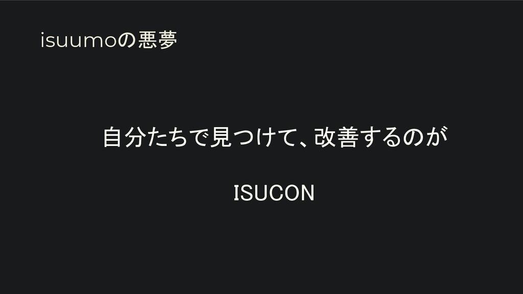 自分たちで見つけて、改善するのが  ISUCON isuumoの悪夢