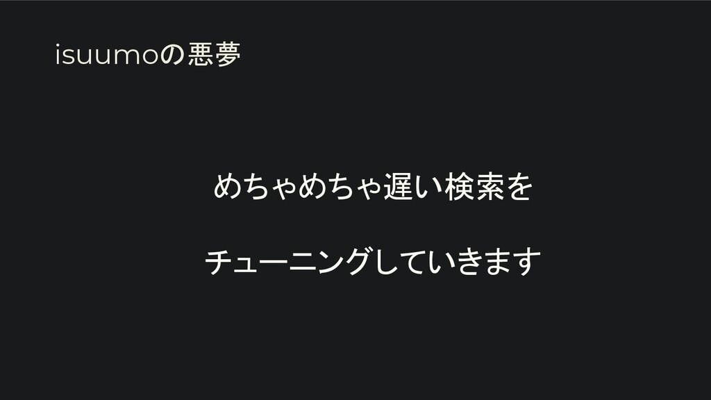 めちゃめちゃ遅い検索を  チューニングしていきます isuumoの悪夢