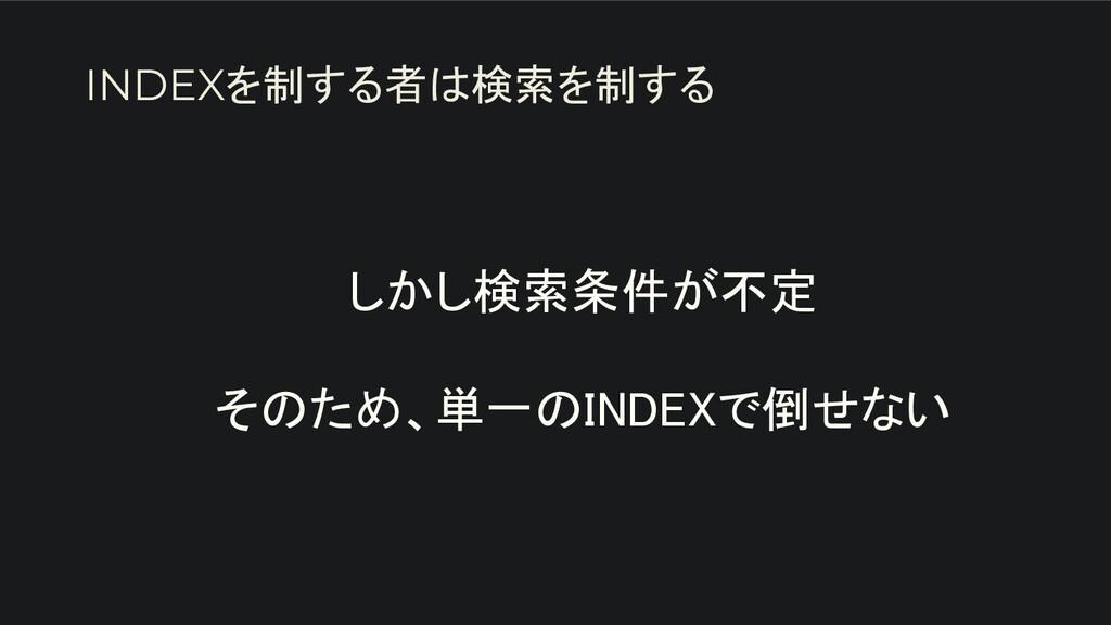 しかし検索条件が不定  そのため、単一のINDEXで倒せない INDEXを制する者は検索...