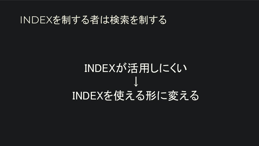 INDEXが活用しにくい ↓ INDEXを使える形に変える INDEXを制する者は検索を...