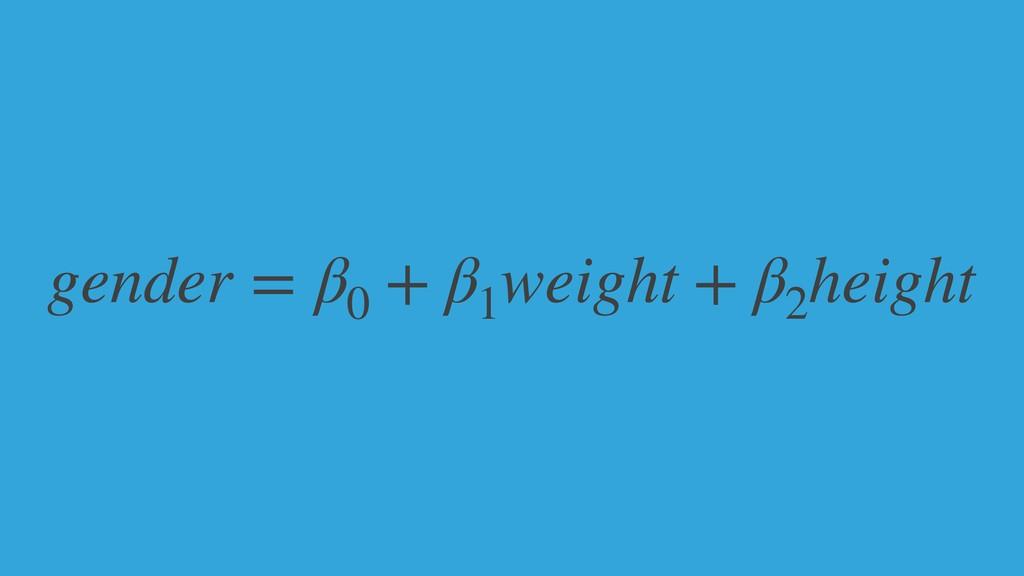gender = β0 + β1 weight + β2 height