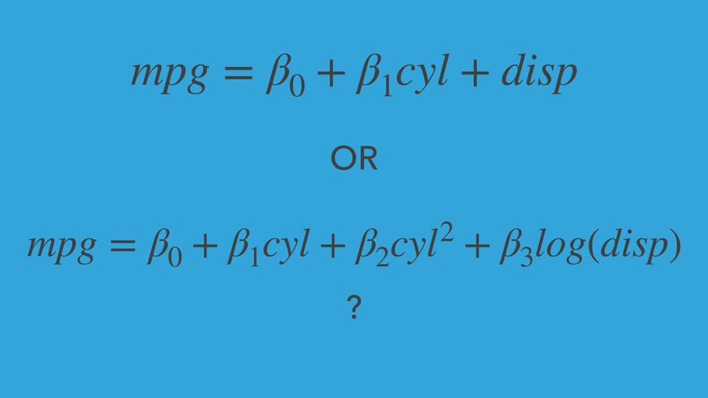 mpg = β0 + β1 cyl + disp mpg = β0 + β1 cyl + β2...