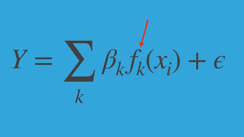 Y = ∑ k βk fk (xi ) + ϵ