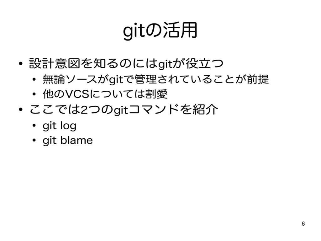 6 gitの活用 ● 設計意図を知るのにはgitが役立つ ● 無論ソースがgitで管理されてい...