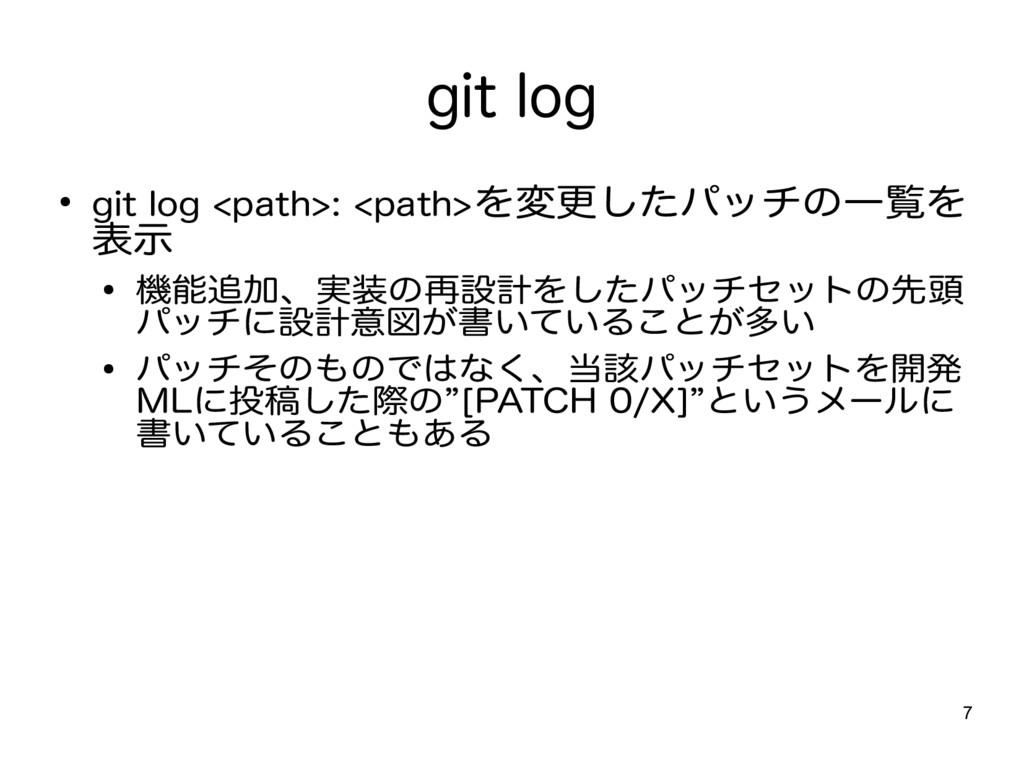 7 git log ● git log <path>: <path>を変更したパッチの一覧を ...