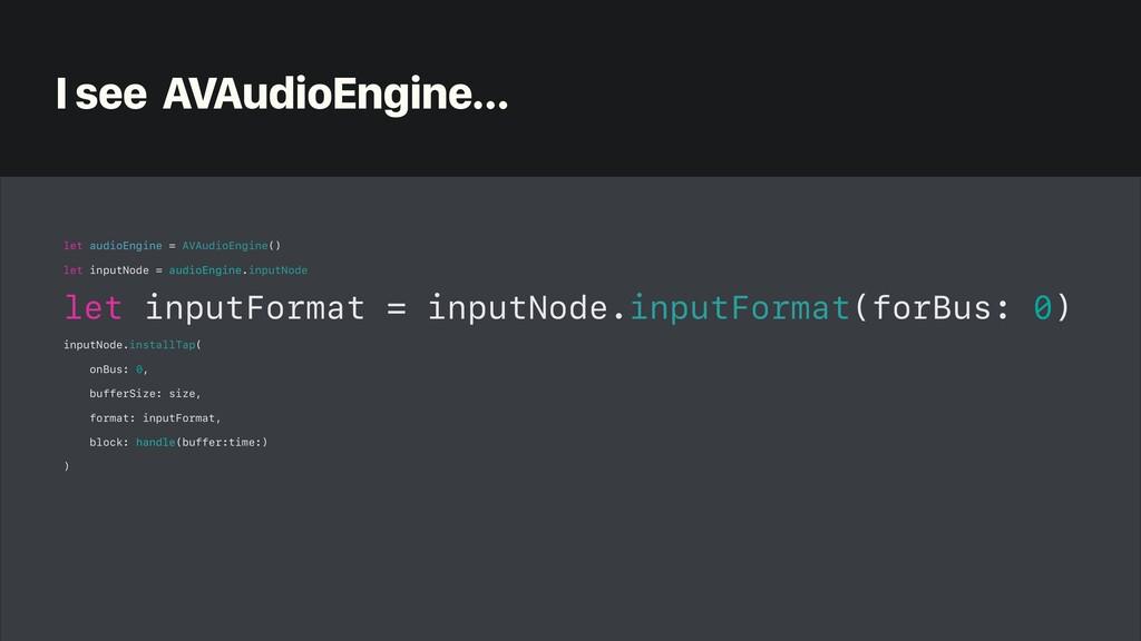 I see AVAudioEngine… let audioEngine = AVAudioE...