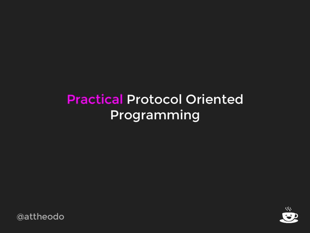 @attheodo Practical Protocol Oriented Programmi...