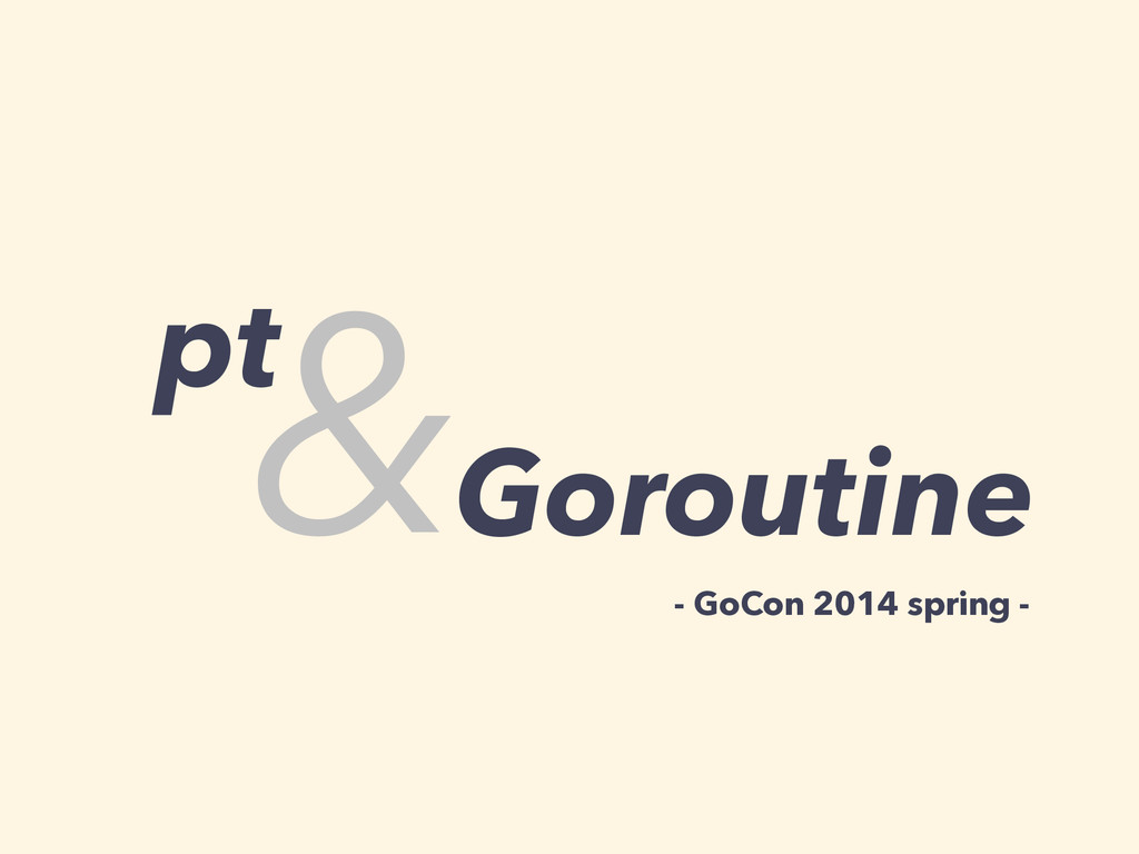 pt &Goroutine - GoCon 2014 spring -