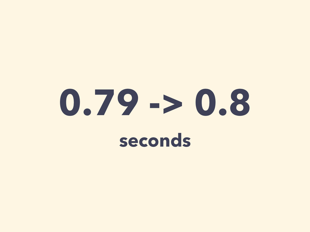 0.79 -> 0.8 seconds