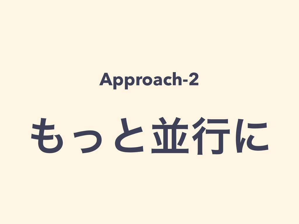 Approach-2 ! ͬͱฒߦʹ