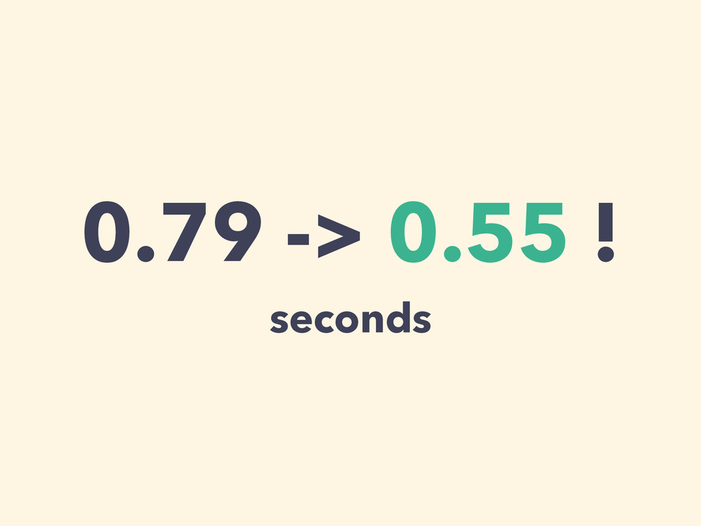 0.79 -> 0.55 ! seconds
