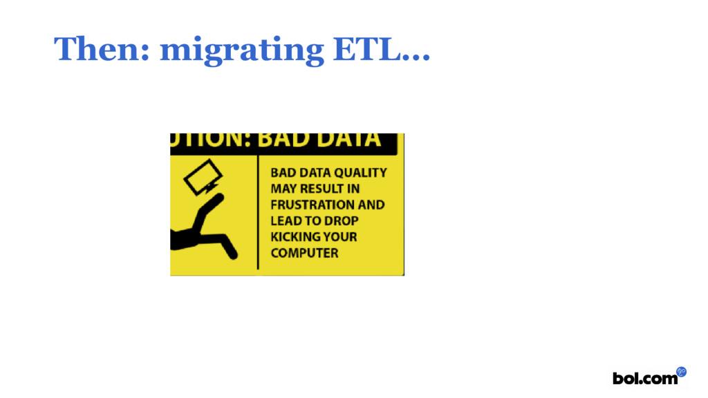 Then: migrating ETL…