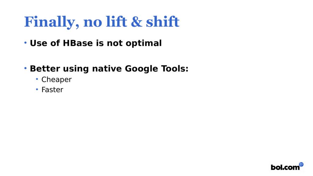 Finally, no lift & shift • Use of HBase is not ...