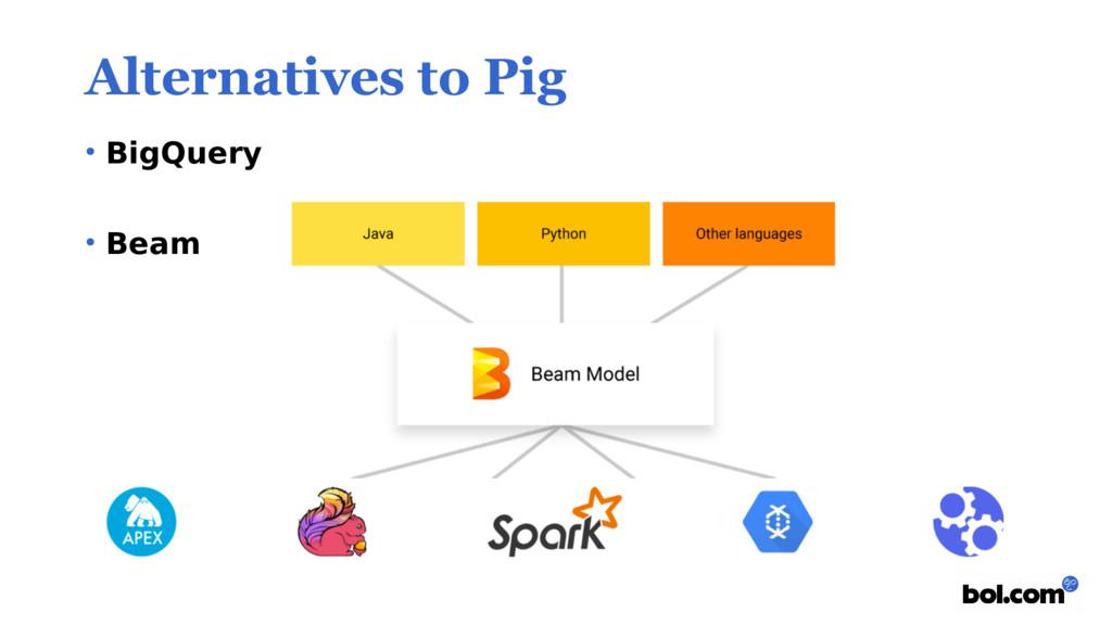 Alternatives to Pig • BigQuery • Beam