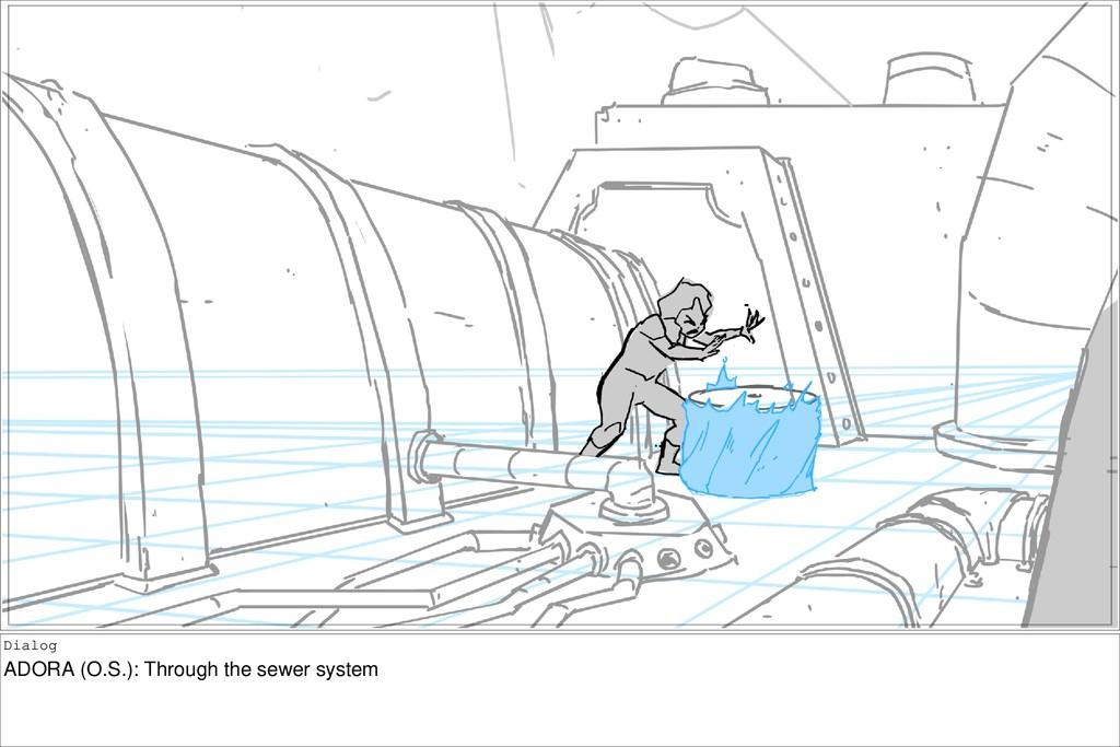 Dialog ADORA (O.S.): Through the sewer system